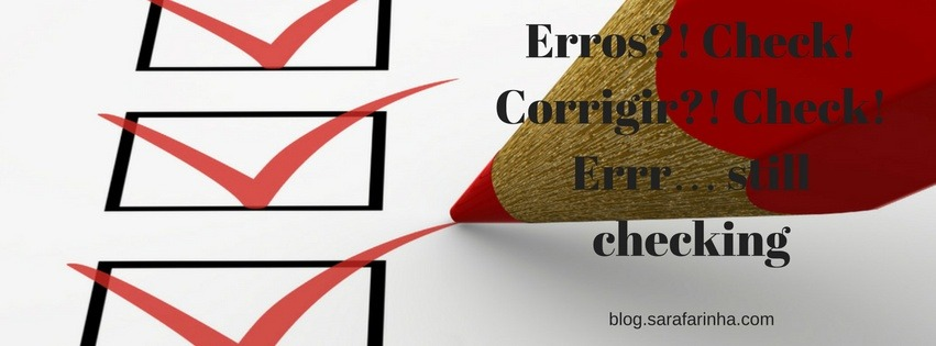 Erros-! Check! Corrigir-! Check! Errr… still checking