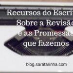 Recursos do Escritor: Sobre a Revisão e as Promessas que fazemos