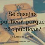Recursos do Escritor: Se desejas publicar, porque não publicas?