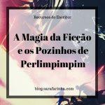 A Magia da Ficção e os Pozinhos de Perlimpimpim