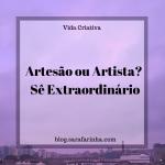 Artesão ou Artista? Sê Extraordinário
