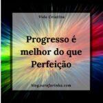 Progresso é melhor do que Perfeição