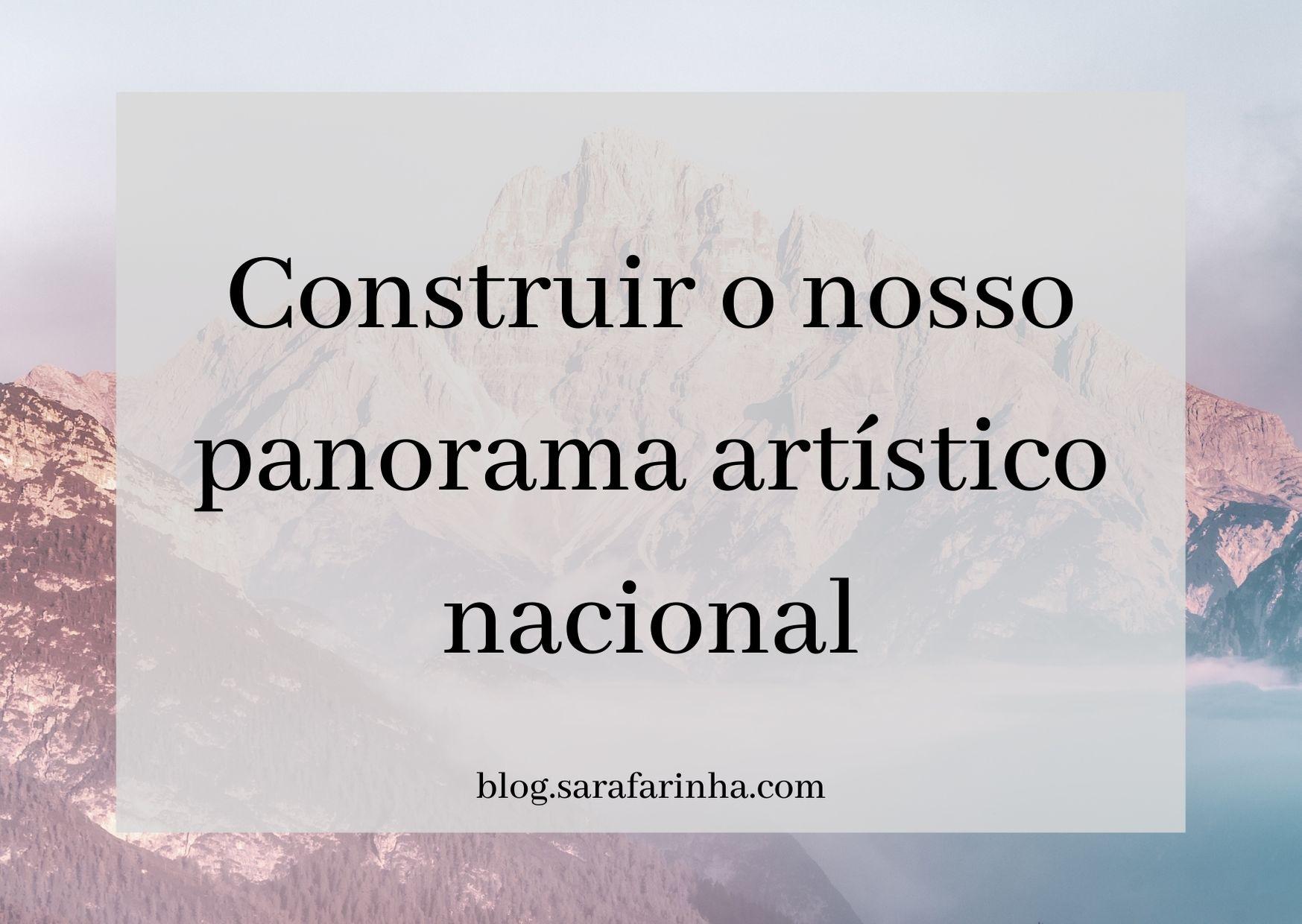 Construir o nosso panorama artístico nacional