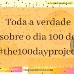 Toda a verdade sobre o dia 100 do #the100dayproject